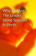 Why We Are The Leader Stone Supplier In Perth by tonymenu3