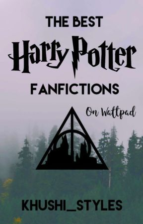 The Best Harry Potter Fanfictions on Wattpad  by khushi_styles