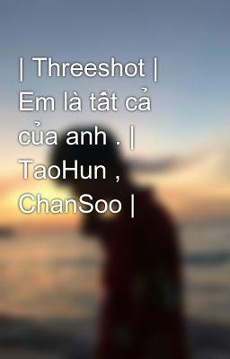 | Threeshot | Em là tất cả của anh . | TaoHun , ChanSoo |
