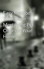 Easy Methods To Remove Mortifying Pet Odors In Your Home by woodrest1963