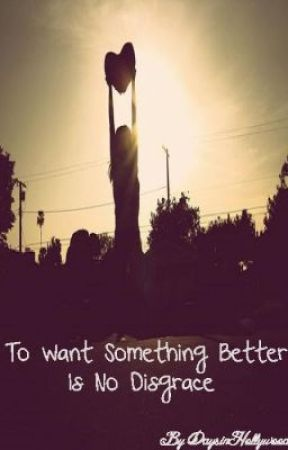 To Want Something Better Is No Disgrace (On Hold) by DaysinHollywood