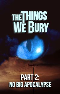 The Things We Bury - Part 2: No Big Apocalypse [Completed] cover