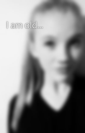 I am old... by lolaoz