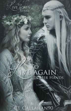 To Live Again: In her Hands {Lord of the Rings / Thranduil fanfic} by CJ_Callahan