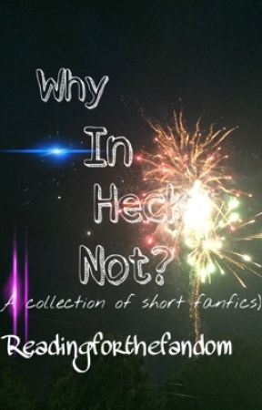 Why In Heck Not? (A Collection of Short Fanfics) by ReadingForTheFandom