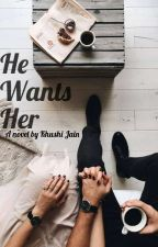 He Wants Her (Under Editing) by Khushi_Writes