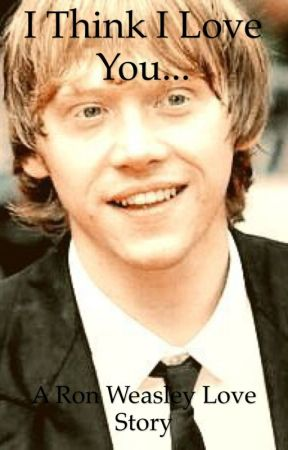 I Think I Love You...[Harry Potter fanfic-Ron Weasley love story] {Complete} by fangirloftoomuch