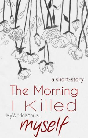 The Morning I Killed Myself by MyWorldIsYours_
