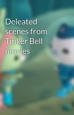 Deleated scenes from Tinker Bell movies by Octonautsfan