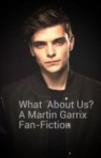 What about us?  (a Martin Garrix FanFiction) by MadelineMicallef