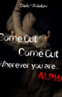 Come out come out wherever you are ... Alpha { Complete } cover