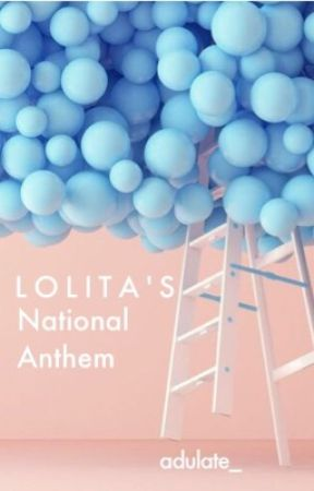 L O L I T A ' S National Anthem (COMPLETED ✔️) by adulate_