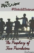 The Prophecy of Five Pranksters #JanoskiansUntoldUntrue by FanImagines