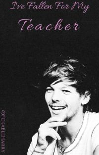 I've Fallen For My Teacher (A Louis Tomlinson Fanfic) *COMPLETED* cover