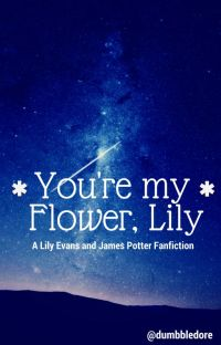 You're My Flower, Lily - A Lily Evans and James Potter Fanfic (Jily) cover