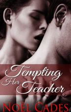 Tempting Her Teacher: Student-Teacher romance by noelcades