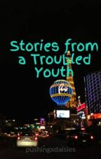 Stories from a Troubled Youth by pushingxdaisies