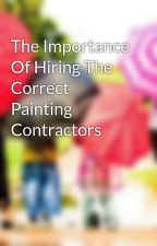 The Importance Of Hiring The Correct Painting Contractors by glennjake35