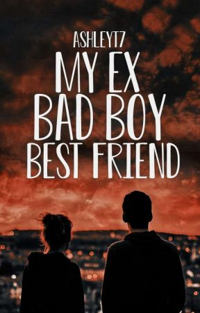 My Ex Bad Boy Best Friend (NOT EDITED) | ✓ by AshleyT7