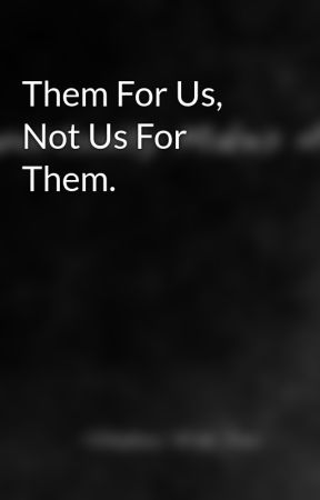 Them For Us, Not Us For Them. by BradCristian