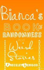 Bianca's Book of Randomness and Weird Stories by FreckleyDemigod