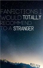 Fanfictions I Would Totally Recommend To a Stranger by MUClFER