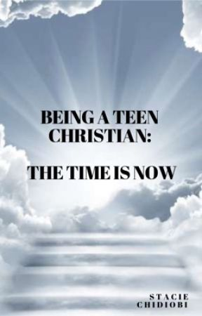 Being a Teen Christian: The Time Is now by staciechidiobi101