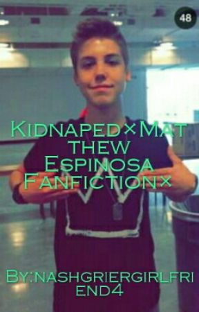 Kidnaped×Matthew Espinosa Fanfiction× by nashgriergirlfriend4