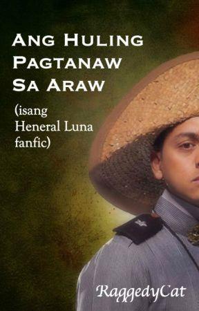 Ang Huling Pagtanaw Sa Araw (Heneral Luna fanfic) by RaggedyCat