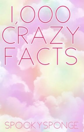 1,000 Crazy Facts by spookysponge