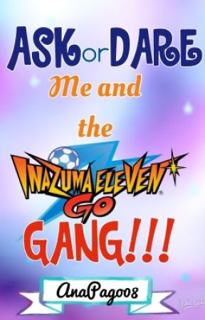 ASK or DARE Me and the Inazuma Eleven GO Gang!!! by AnaPago08
