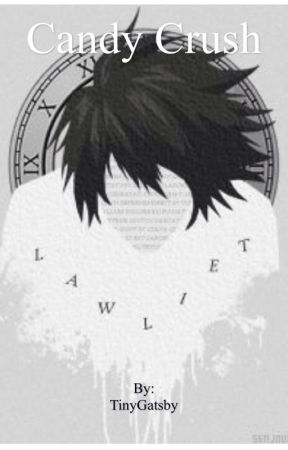 Candy Crush ( L Lawliet fanfiction) ON HOLD by TinyGatsby