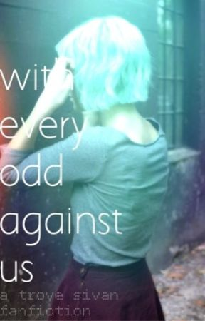 With Every odd Against us // Troye Sivan Fanfiction by valariewrites