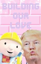 Building Our Love (Donald Trump x Bob The Builder) by TheWeeaboo