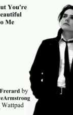 But You're Beautiful to me (Frerard) by RosalindMey