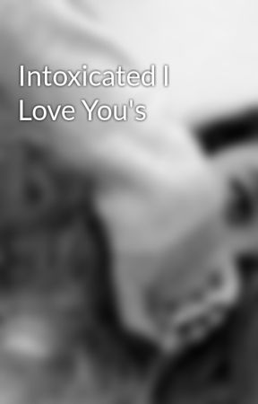 Intoxicated I Love You's by SheWillBeBeautiful