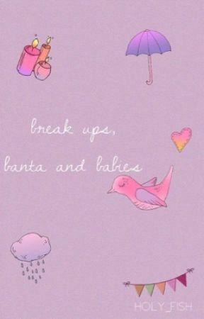 Brake ups, banta and babies by holy_fish