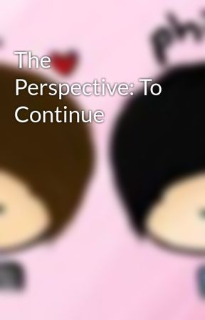 The Perspective: To Continue by cakeyummy