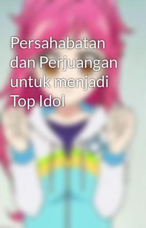 Persahabatan dan Perjuangan untuk menjadi Top Idol by Ainun03JSR