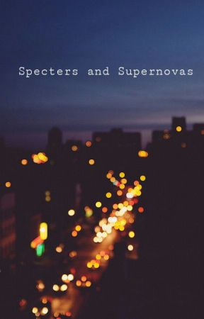 Specters and Supernovas by icanfeelmylungs