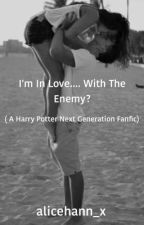I'm In Love.... With The Enemy? (A Harry Potter Next Generation Fanfic) by alicehann_x