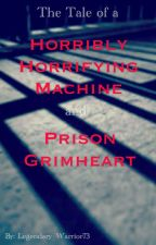 The Tale of a Horribly Horrifying Machine and Prison Grimheart by Legendary_Warrior73