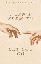 I Can't Seem To Let You Go by HibaHadi