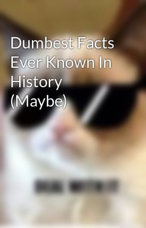 Dumbest Facts Ever Known In History (Maybe) by Awesomeguy775