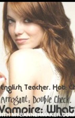 New English Teacher. Hot: Check. Arrogant: Double Check. A Vampire: What?? by Sugababy7