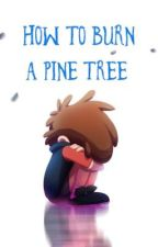 Gravity Falls: How to Burn a Pine Tree by IsabelSkowfoe