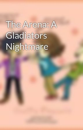 The Arena: A Gladiators Nightmare by niallsbff1412