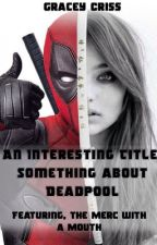 A Really Interesting Title, Something About Deadpool ~ by Graciey48