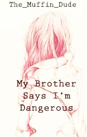 My Brother Says I'm Dangerous by The_Muffin_Dude