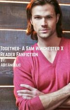 Sam Winchester x Reader: Together (A Supernatural Fanfic) by ABitAngelic